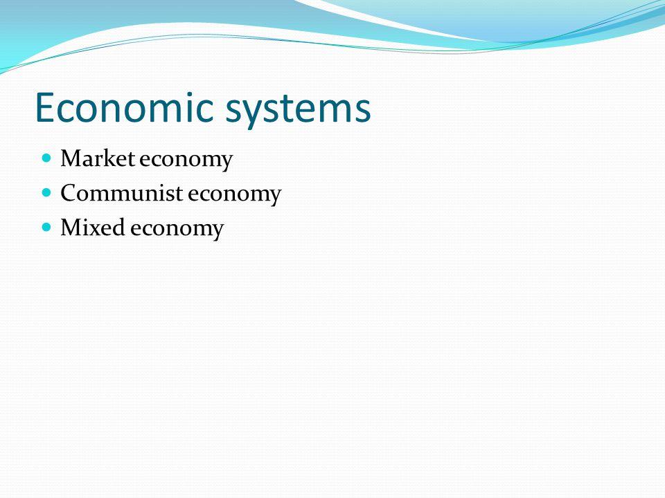 Economic systems Market economy Communist economy Mixed economy
