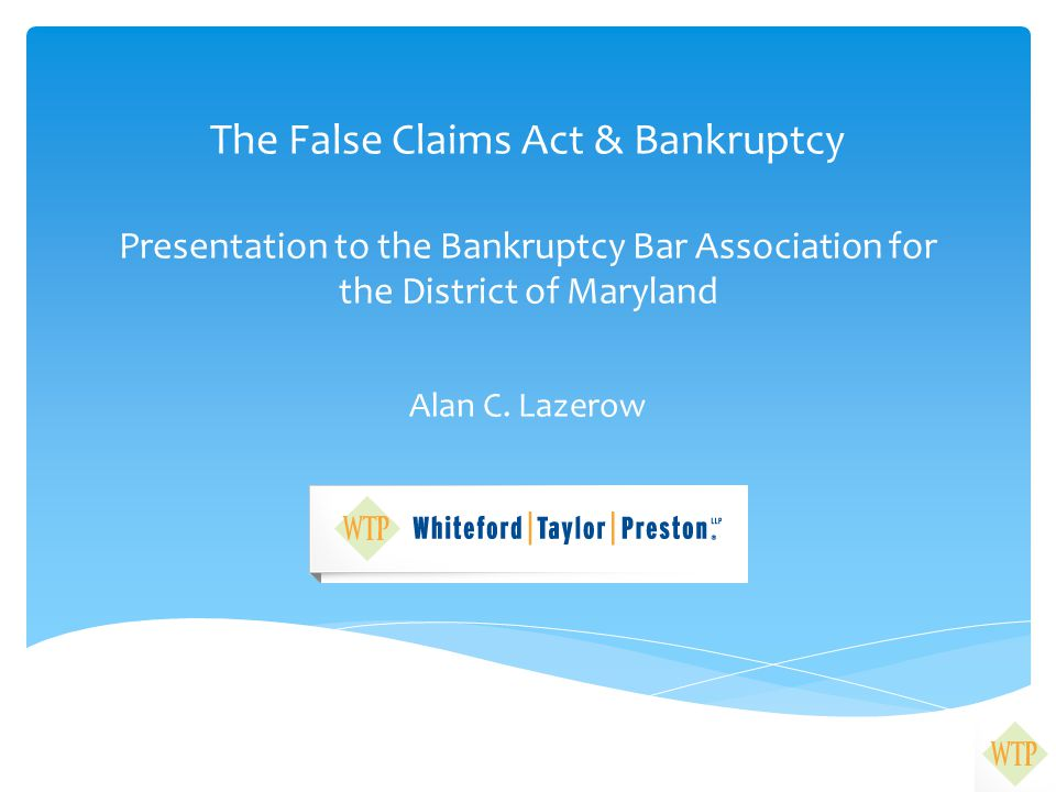 The False Claims Act & Bankruptcy Presentation to the Bankruptcy Bar Association for the District of Maryland Alan C.