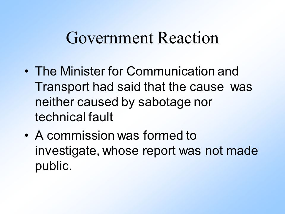 Government Reaction The Minister for Communication and Transport had said that the cause was neither caused by sabotage nor technical fault.