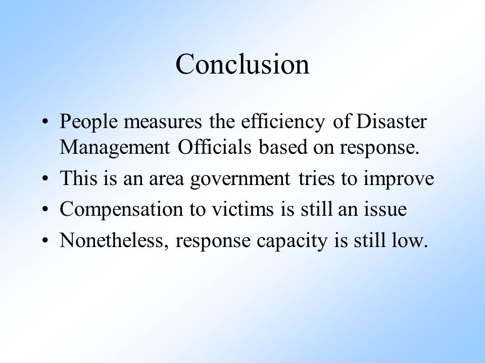 Conclusion People measures the efficiency of Disaster Management Officials based on response. This is an area government tries to improve.