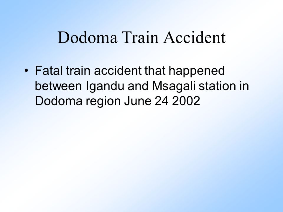 Dodoma Train Accident Fatal train accident that happened between Igandu and Msagali station in Dodoma region June 24 2002.
