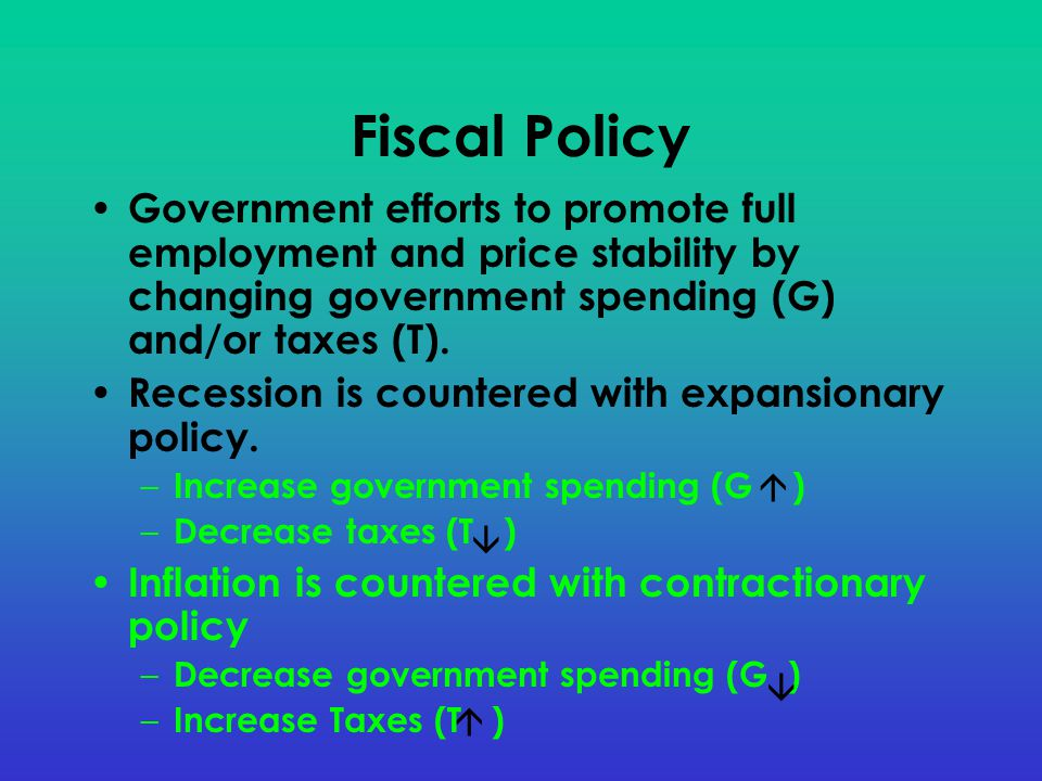 Fiscal Policy Government efforts to promote full employment and price stability by changing government spending (G) and/or taxes (T).