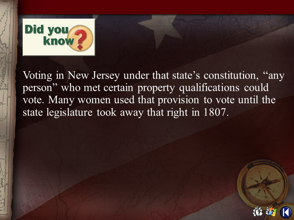Voting in New Jersey under that state's constitution, any person who met certain property qualifications could vote. Many women used that provision to vote until the state legislature took away that right in 1807.