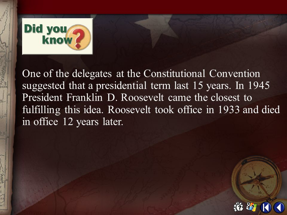 One of the delegates at the Constitutional Convention suggested that a presidential term last 15 years. In 1945 President Franklin D. Roosevelt came the closest to fulfilling this idea. Roosevelt took office in 1933 and died in office 12 years later.