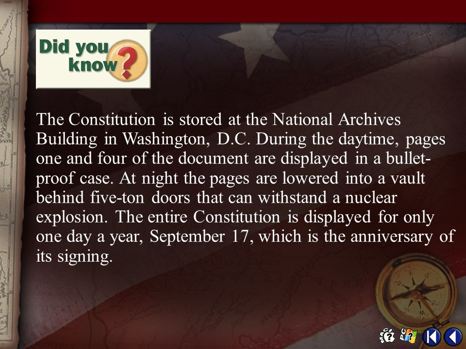 The Constitution is stored at the National Archives Building in Washington, D.C. During the daytime, pages one and four of the document are displayed in a bullet-proof case. At night the pages are lowered into a vault behind five-ton doors that can withstand a nuclear explosion. The entire Constitution is displayed for only one day a year, September 17, which is the anniversary of its signing.