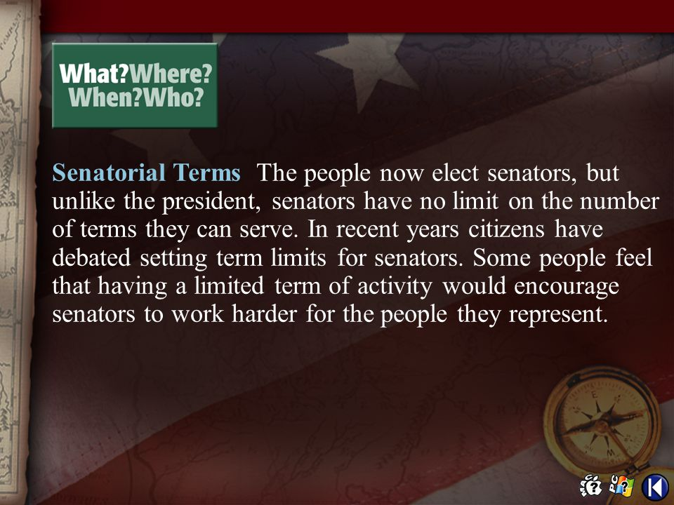 Senatorial Terms The people now elect senators, but unlike the president, senators have no limit on the number of terms they can serve. In recent years citizens have debated setting term limits for senators. Some people feel that having a limited term of activity would encourage senators to work harder for the people they represent.