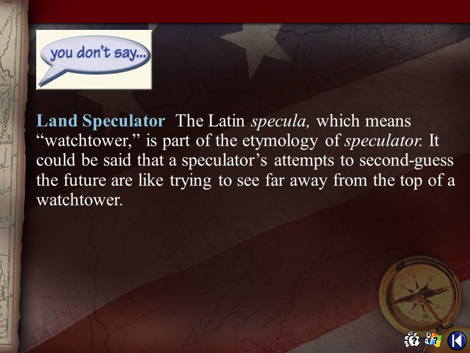 Land Speculator The Latin specula, which means watchtower, is part of the etymology of speculator. It could be said that a speculator's attempts to second-guess the future are like trying to see far away from the top of a watchtower.