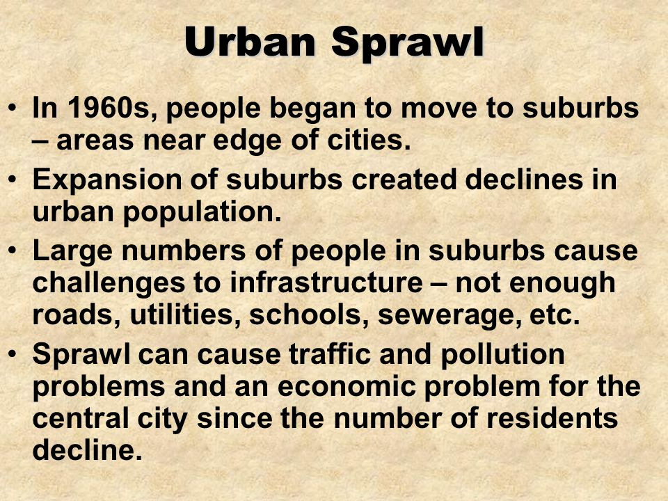 Urban Sprawl In 1960s, people began to move to suburbs – areas near edge of cities. Expansion of suburbs created declines in urban population.