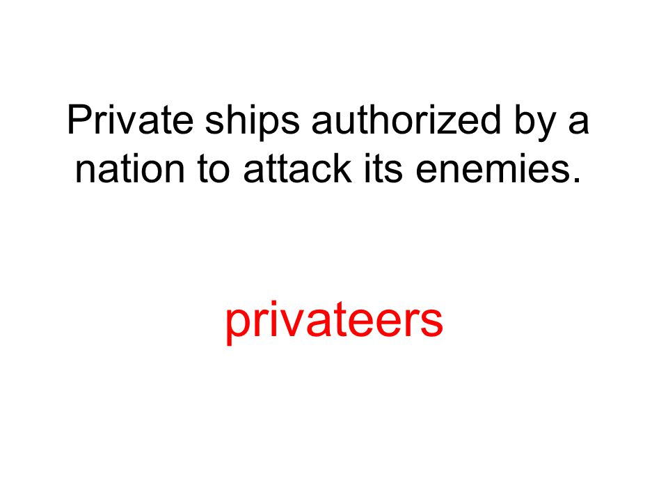 Private ships authorized by a nation to attack its enemies.