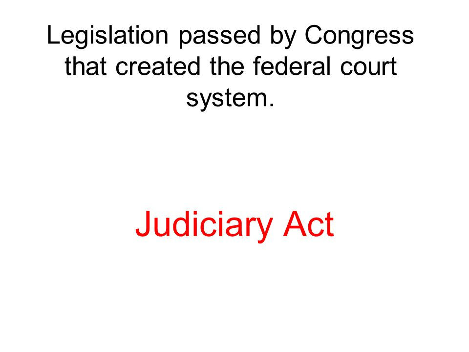 Legislation passed by Congress that created the federal court system.