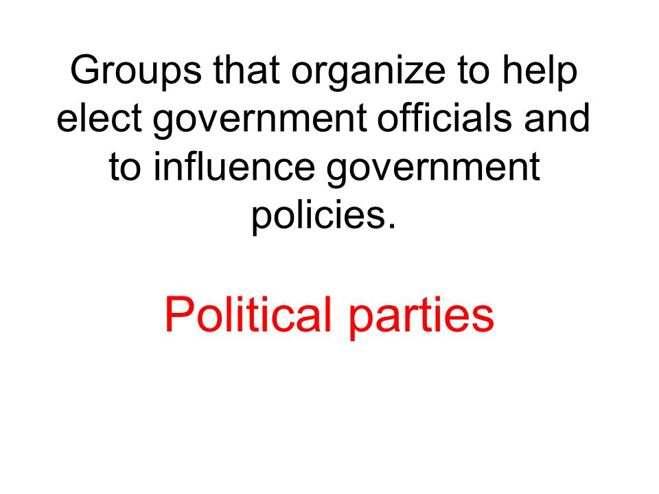 Groups that organize to help elect government officials and to influence government policies.