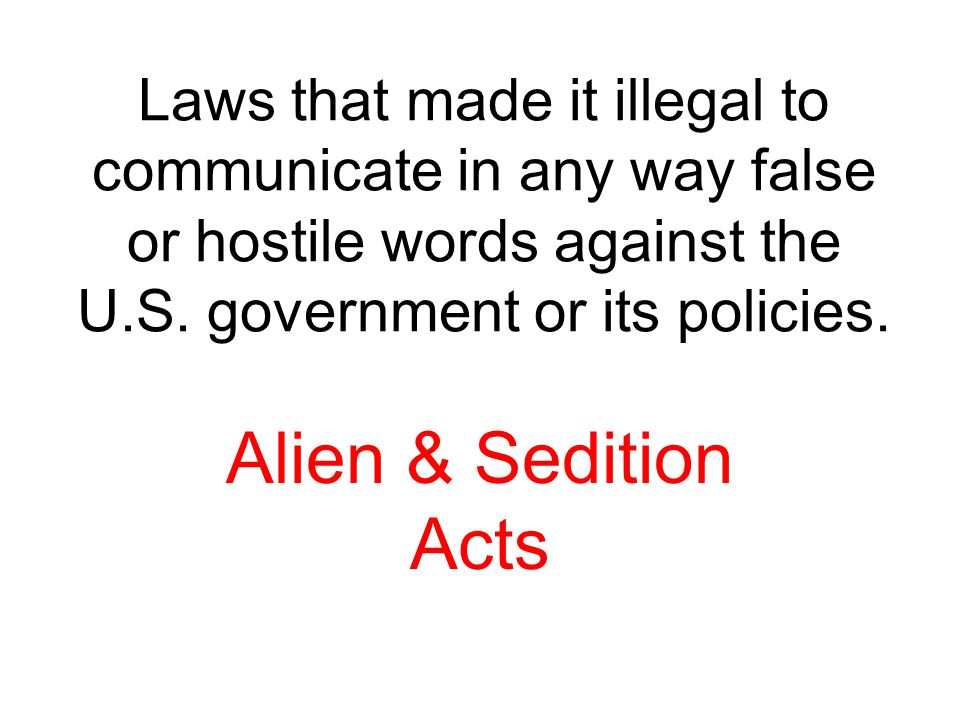 Laws that made it illegal to communicate in any way false or hostile words against the U.S. government or its policies.