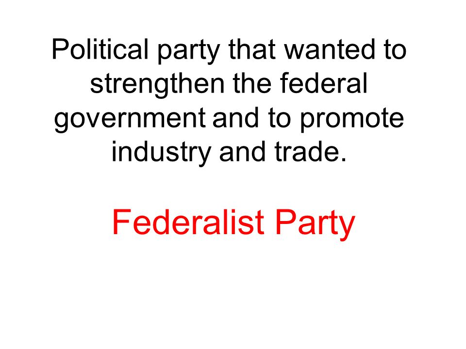 Political party that wanted to strengthen the federal government and to promote industry and trade.
