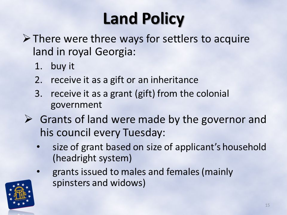 Land Policy There were three ways for settlers to acquire land in royal Georgia: buy it. receive it as a gift or an inheritance.