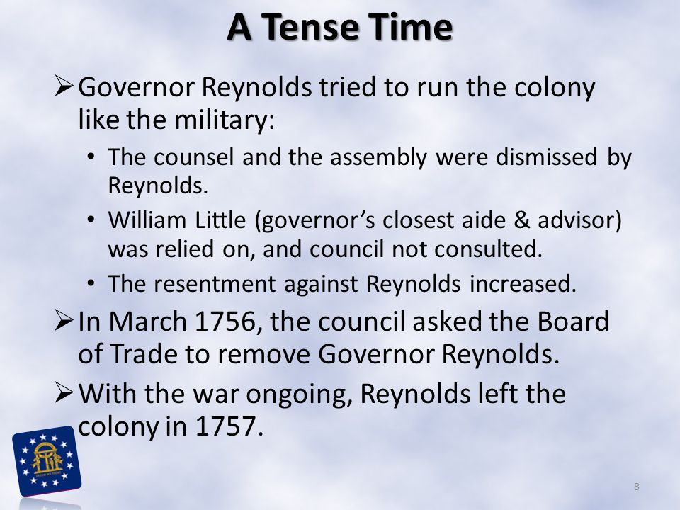 A Tense Time Governor Reynolds tried to run the colony like the military: The counsel and the assembly were dismissed by Reynolds.