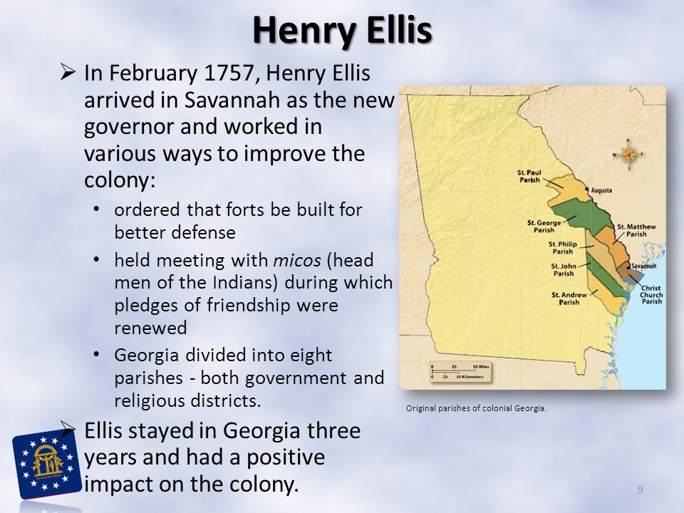 Henry Ellis In February 1757, Henry Ellis arrived in Savannah as the new governor and worked in various ways to improve the colony: