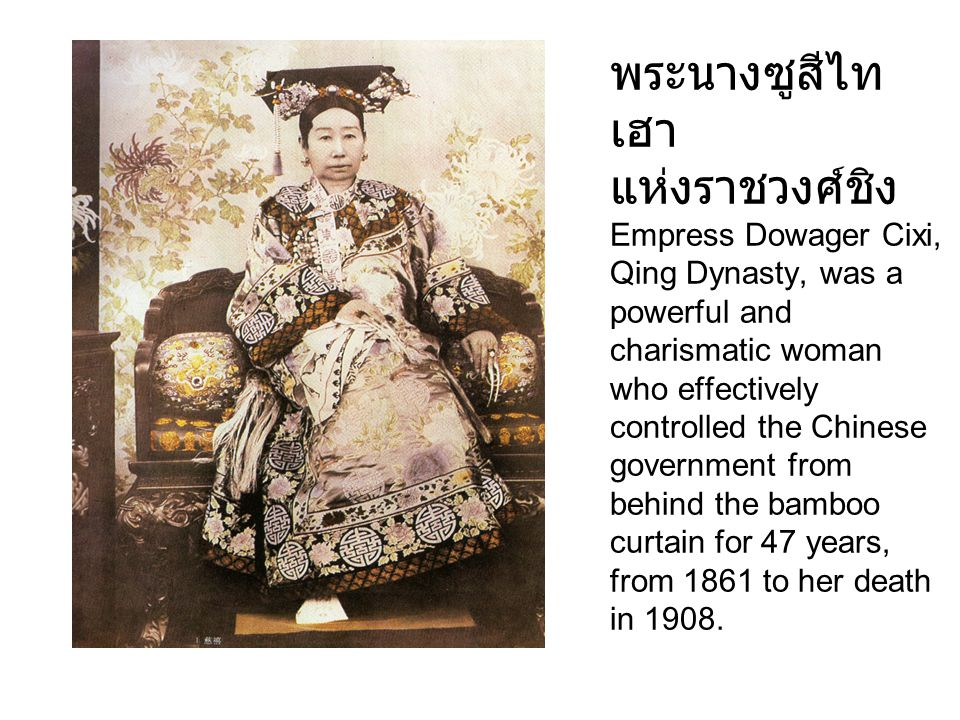 พระนางซูสีไทเฮา แห่งราชวงศ์ชิง Empress Dowager Cixi, Qing Dynasty, was a powerful and charismatic woman who effectively controlled the Chinese government from behind the bamboo curtain for 47 years, from 1861 to her death in 1908.
