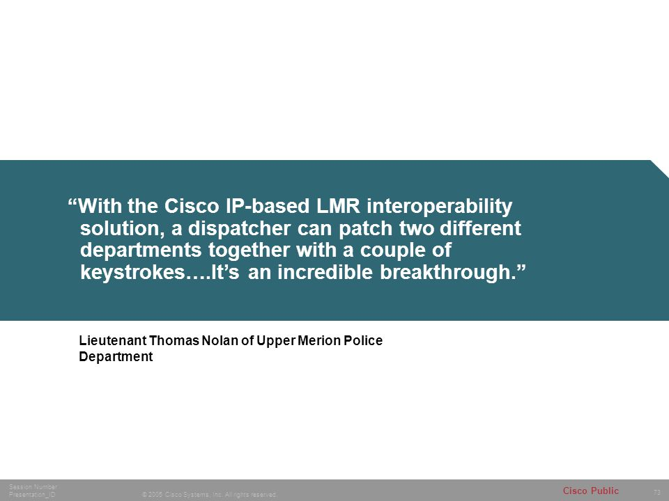 With the Cisco IP-based LMR interoperability solution, a dispatcher can patch two different departments together with a couple of keystrokes….It's an incredible breakthrough.