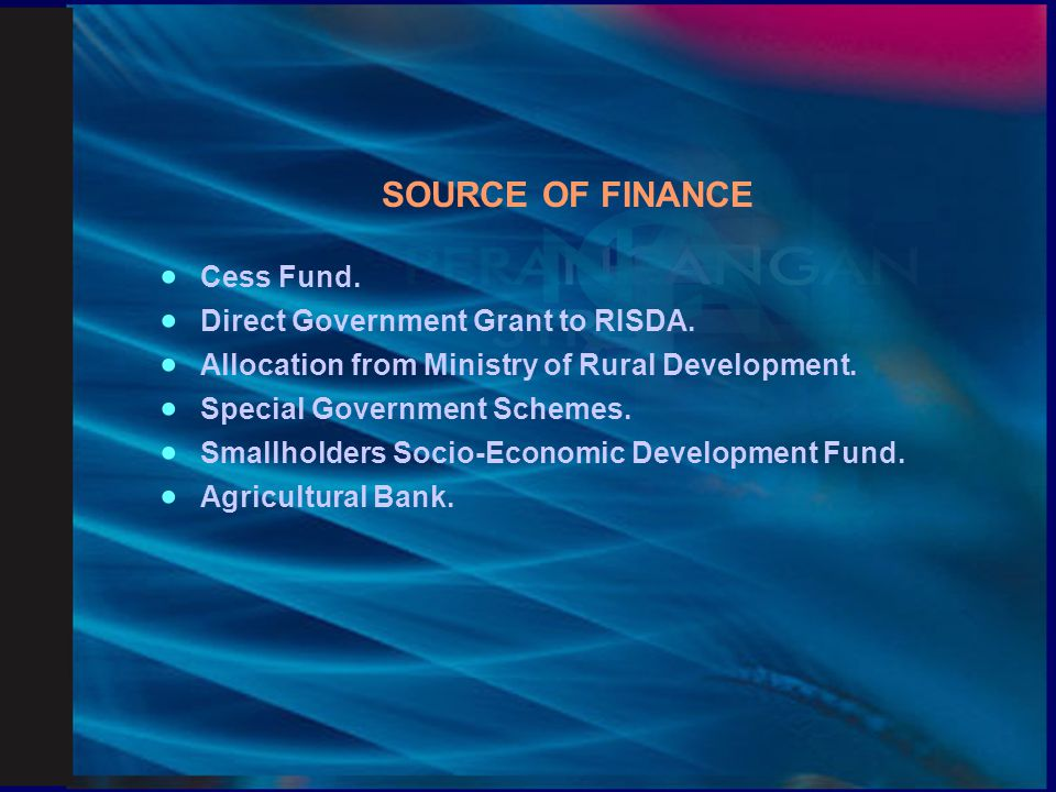 SOURCE OF FINANCE · Cess Fund. · Direct Government Grant to RISDA. · Allocation from Ministry of Rural Development.