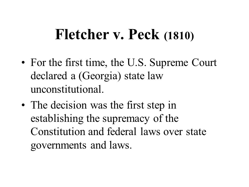 Fletcher v. Peck (1810) For the first time, the U.S. Supreme Court declared a (Georgia) state law unconstitutional.
