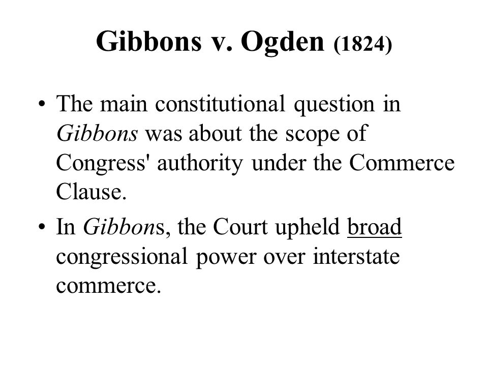 Gibbons v. Ogden (1824) The main constitutional question in Gibbons was about the scope of Congress authority under the Commerce Clause.
