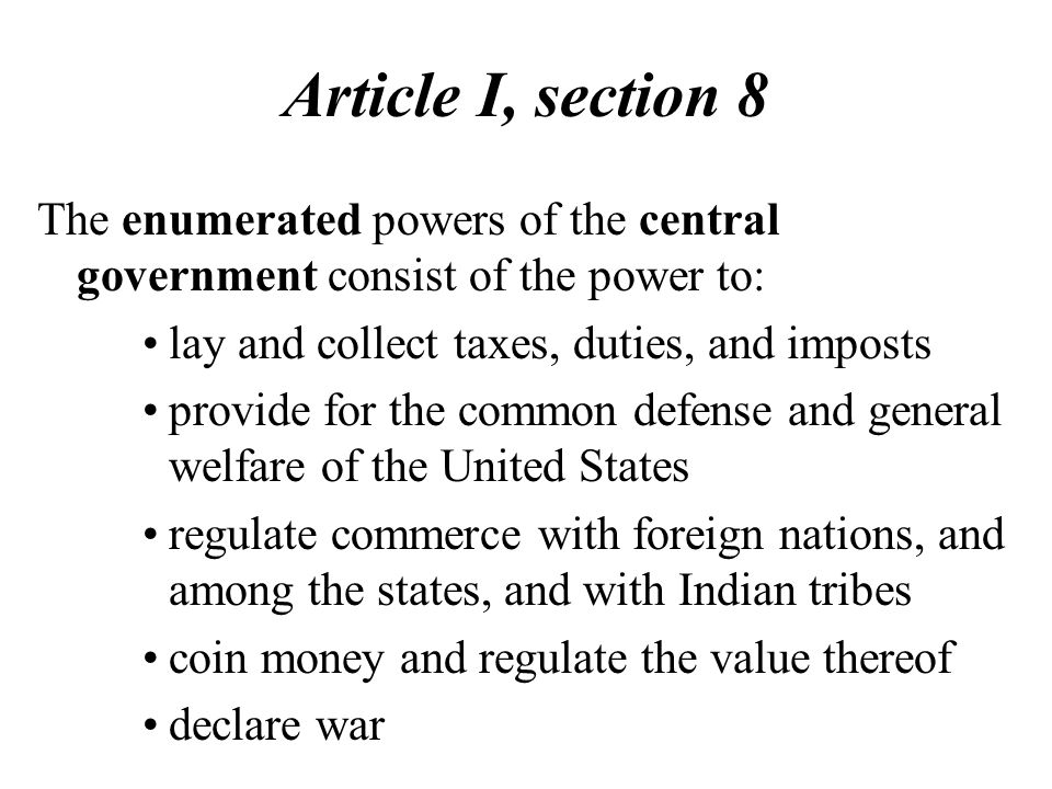Article I, section 8 The enumerated powers of the central government consist of the power to: lay and collect taxes, duties, and imposts.