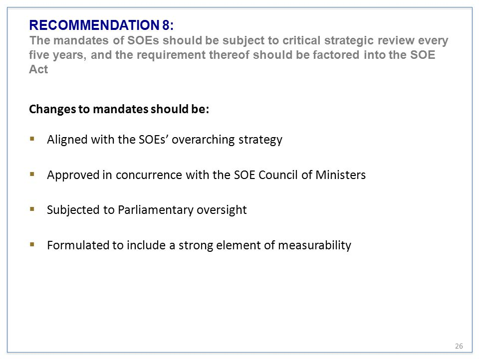 RECOMMENDATION 8: The mandates of SOEs should be subject to critical strategic review every five years, and the requirement thereof should be factored into the SOE Act