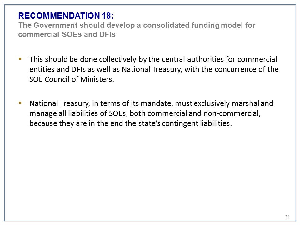 RECOMMENDATION 18: The Government should develop a consolidated funding model for commercial SOEs and DFIs