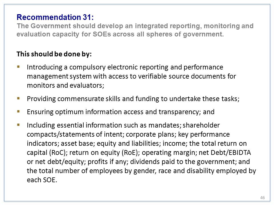 Recommendation 31: The Government should develop an integrated reporting, monitoring and evaluation capacity for SOEs across all spheres of government.
