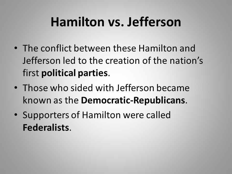 Hamilton vs. Jefferson The conflict between these Hamilton and Jefferson led to the creation of the nation's first political parties.