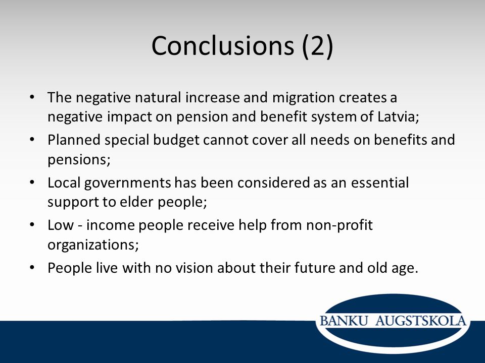 Conclusions (2) The negative natural increase and migration creates a negative impact on pension and benefit system of Latvia;