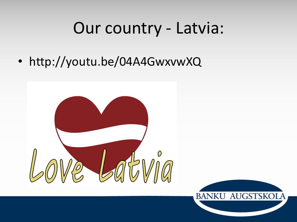 Our country - Latvia: http://youtu.be/04A4GwxvwXQ