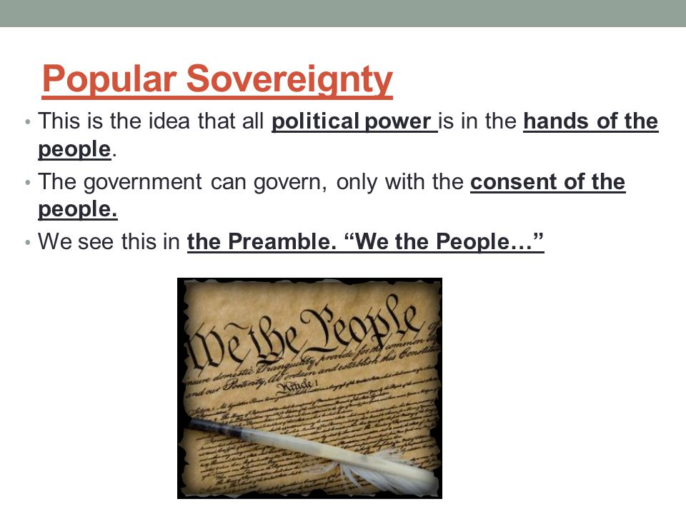 Popular Sovereignty This is the idea that all political power is in the hands of the people.