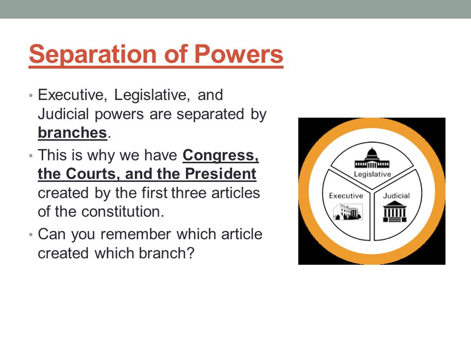 Separation of Powers Executive, Legislative, and Judicial powers are separated by branches.
