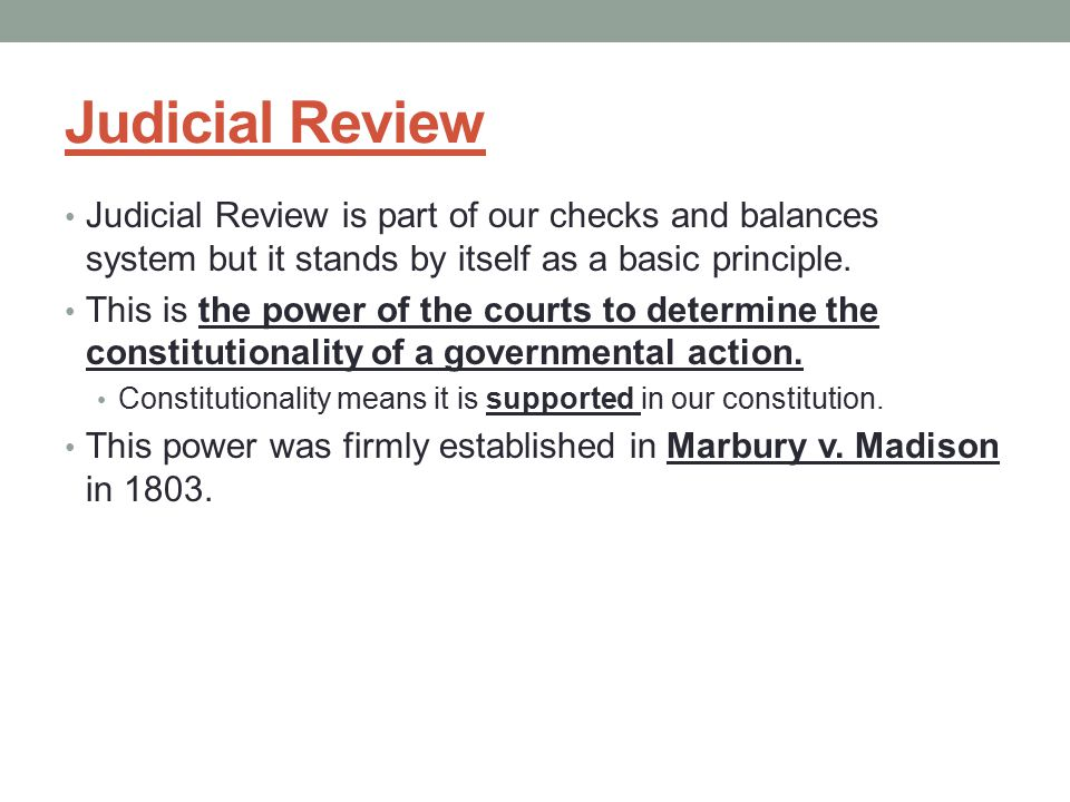 Judicial Review Judicial Review is part of our checks and balances system but it stands by itself as a basic principle.