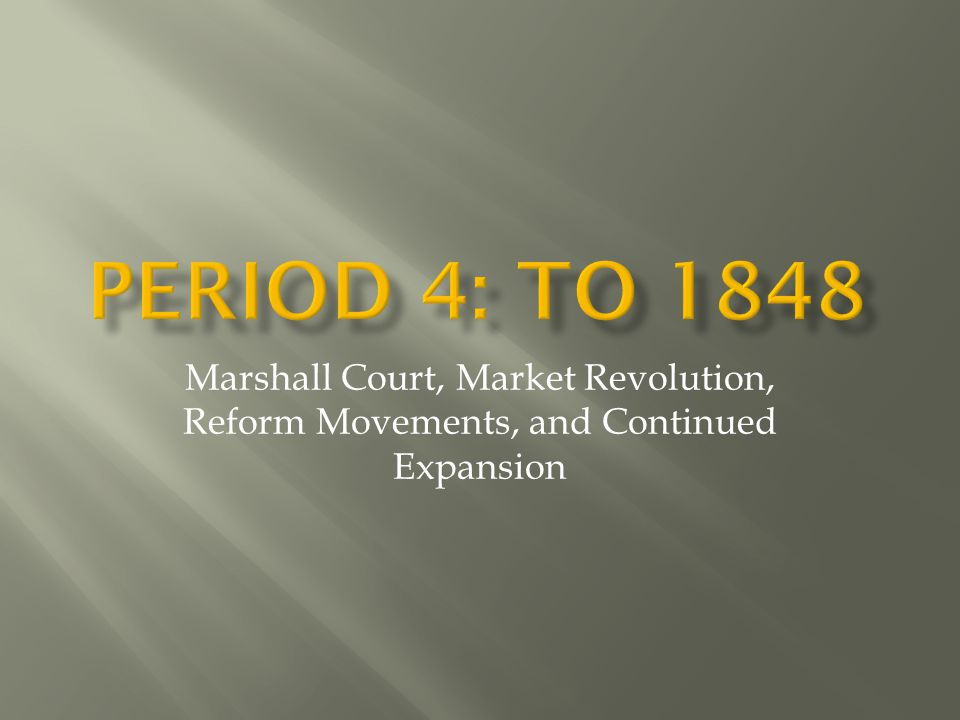 Period 4: to 1848 Marshall Court, Market Revolution, Reform Movements, and Continued Expansion