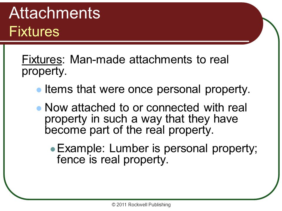 Attachments Fixtures Fixtures: Man-made attachments to real property.