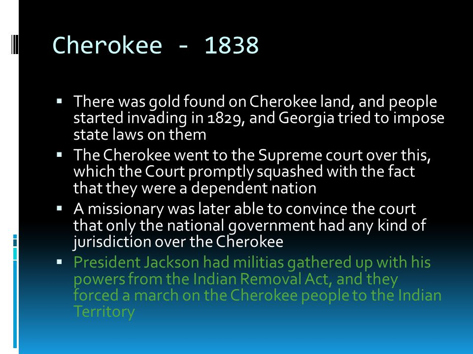 Cherokee - 1838 There was gold found on Cherokee land, and people started invading in 1829, and Georgia tried to impose state laws on them.