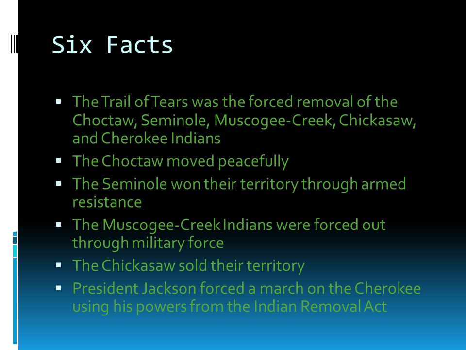 Six Facts The Trail of Tears was the forced removal of the Choctaw, Seminole, Muscogee-Creek, Chickasaw, and Cherokee Indians.