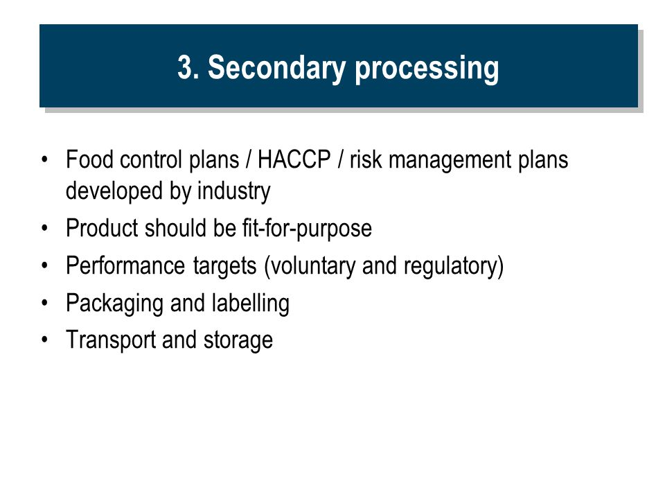 3. Secondary processing Food control plans / HACCP / risk management plans developed by industry. Product should be fit-for-purpose.