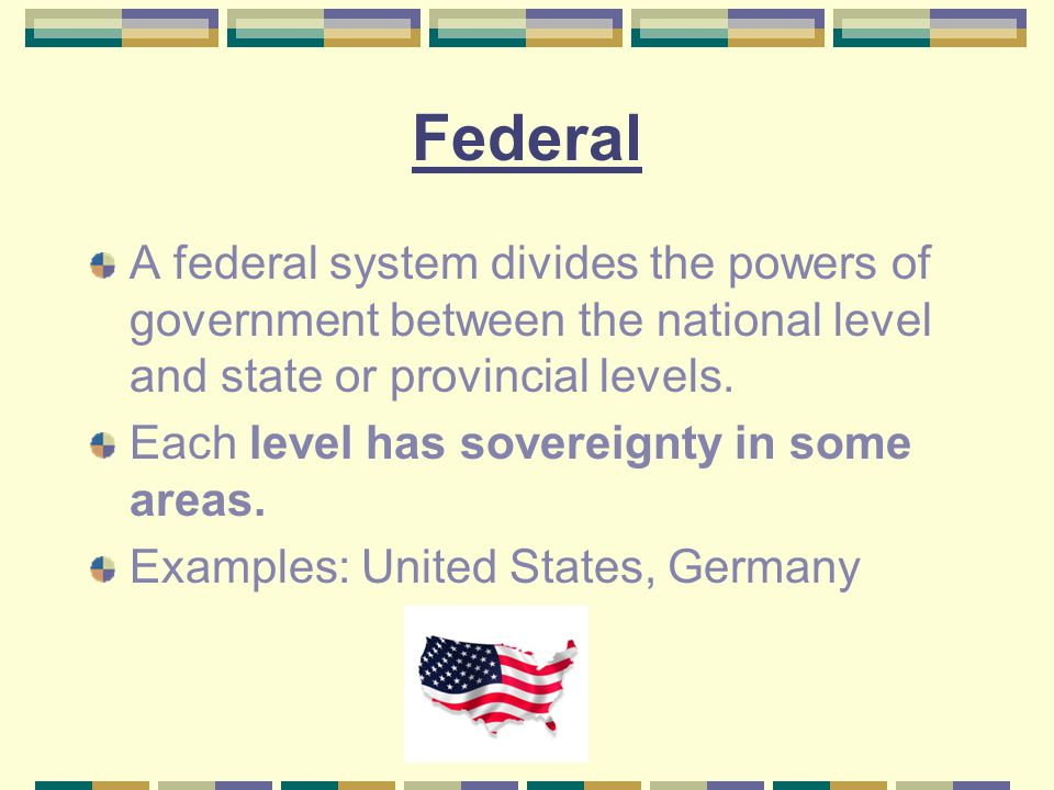 Federal A federal system divides the powers of government between the national level and state or provincial levels.