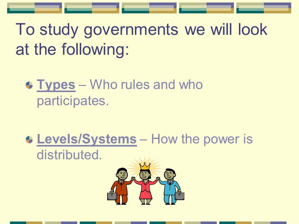 To study governments we will look at the following: