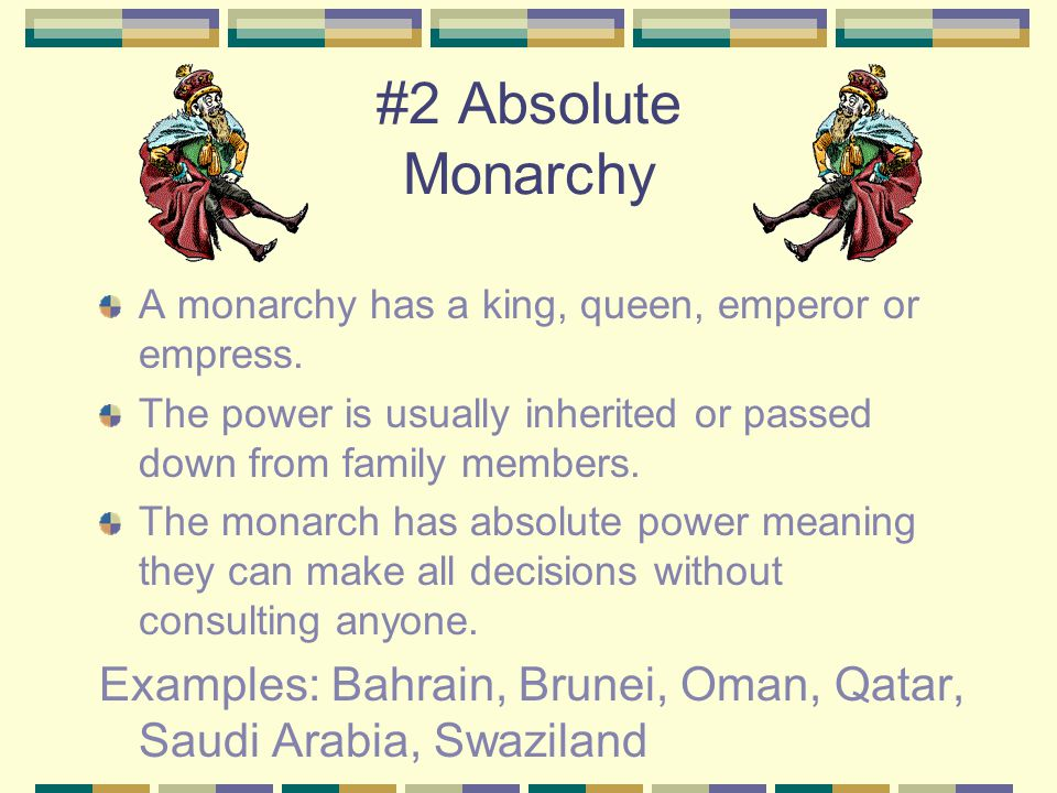 #2 Absolute Monarchy A monarchy has a king, queen, emperor or empress. The power is usually inherited or passed down from family members.
