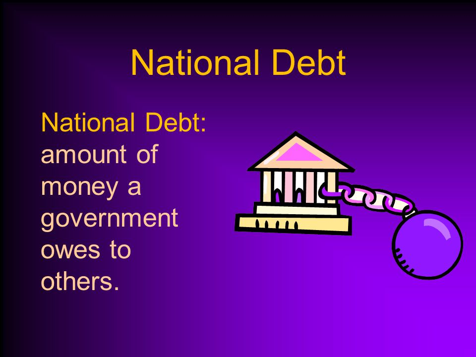 National Debt National Debt: amount of money a government owes to others.