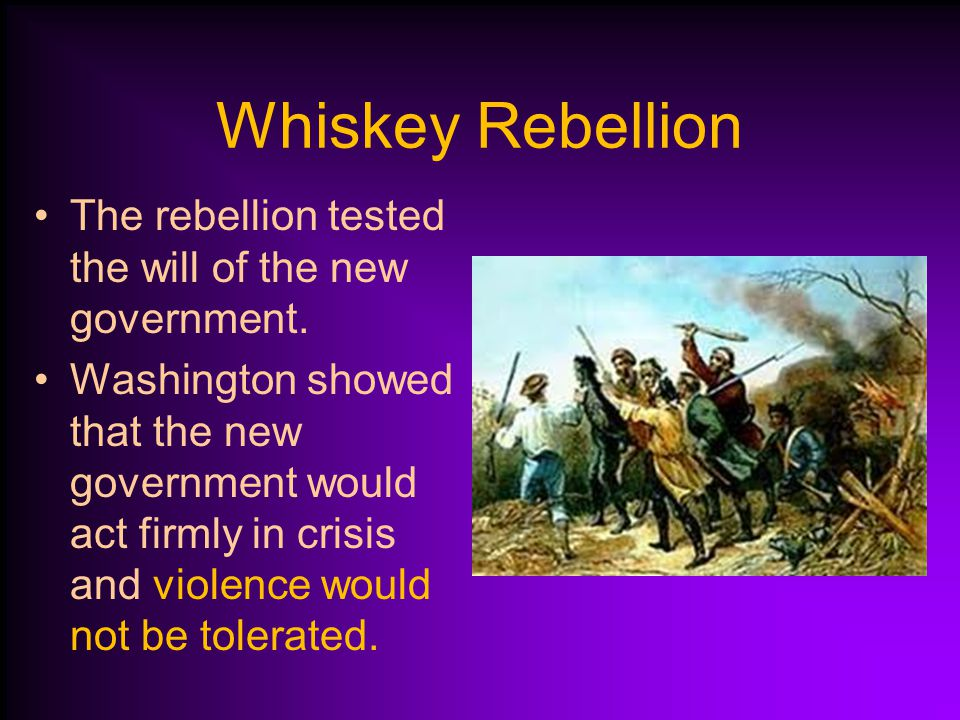Whiskey Rebellion The rebellion tested the will of the new government.