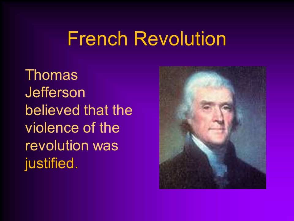 French Revolution Thomas Jefferson believed that the violence of the revolution was justified.