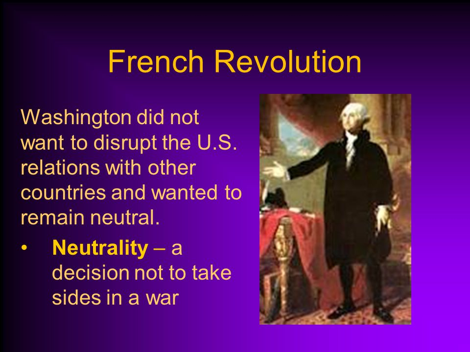French Revolution Washington did not want to disrupt the U.S. relations with other countries and wanted to remain neutral.