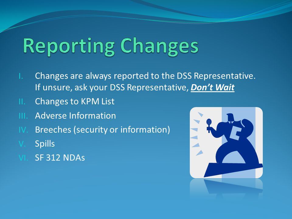 Reporting Changes Changes are always reported to the DSS Representative. If unsure, ask your DSS Representative, Don't Wait.