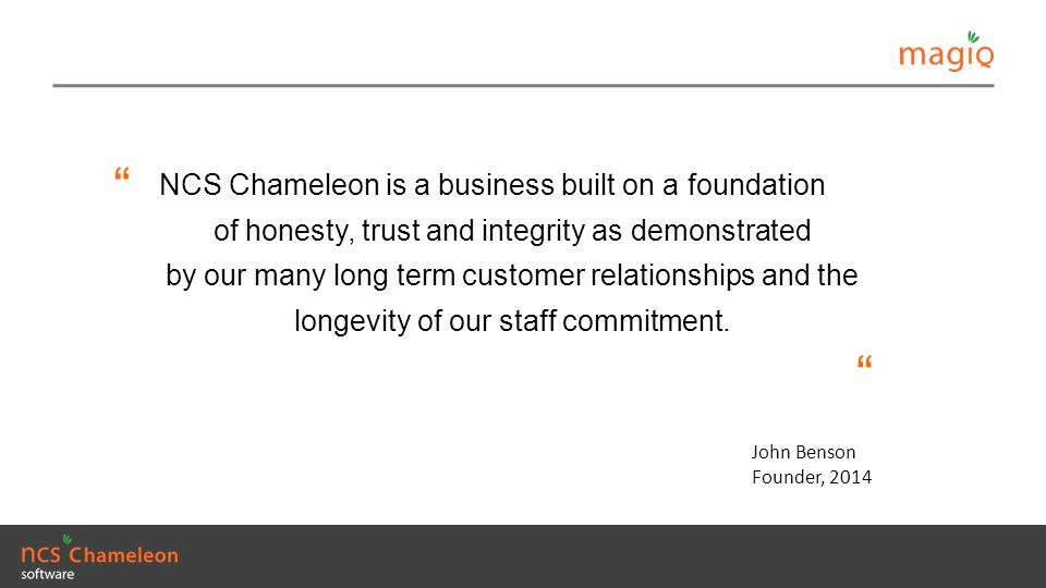 NCS Chameleon is a business built on a foundation of honesty, trust and integrity as demonstrated by our many long term customer relationships and the longevity of our staff commitment.
