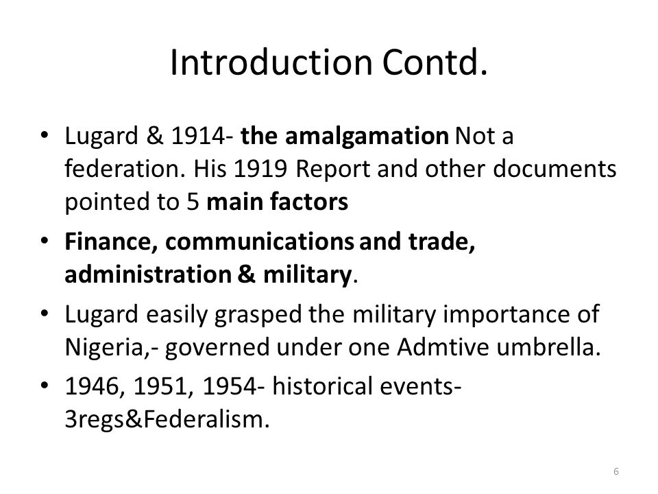 Introduction Contd. Lugard & 1914- the amalgamation Not a federation. His 1919 Report and other documents pointed to 5 main factors.
